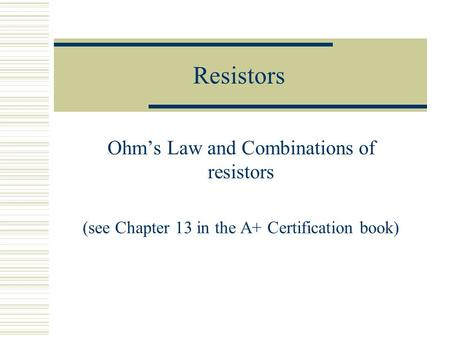 Resistors Ohm's Law and Combinations of resistors (see Chapter 13 in the A+ Certification book)