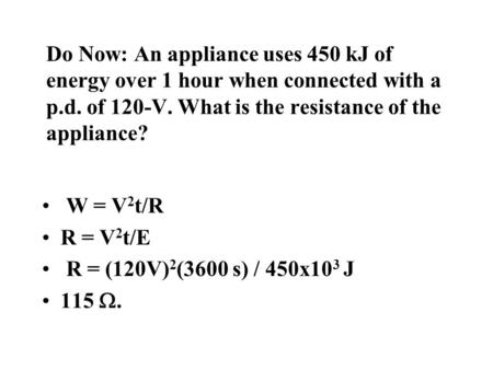 Do Now: An appliance uses 450 kJ of energy over 1 hour when connected with a p.d. of 120-V. What is the resistance of the appliance? W = V 2 t/R R = V.