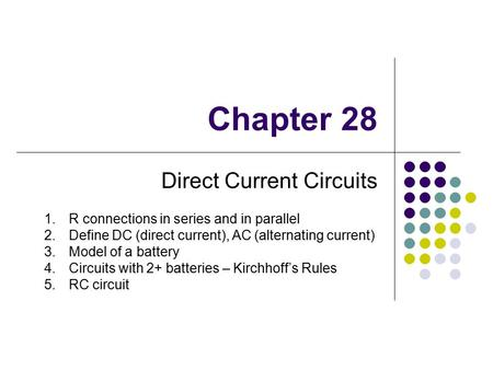 Chapter 28 Direct Current Circuits 1.R connections in series and in parallel 2.Define DC (direct current), AC (alternating current) 3.Model of a battery.