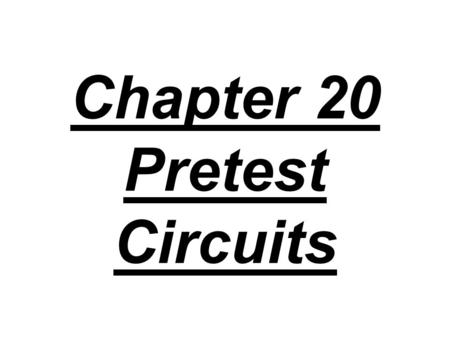 Chapter 20 Pretest Circuits. 1. If the batteries in a portable CD player provide a terminal voltage of 12 V, what is the potential difference across.