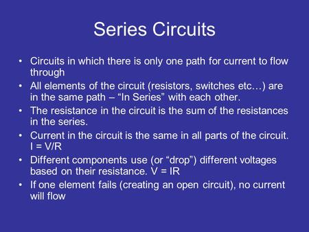 Series Circuits Circuits in which there is only one path for current to flow through All elements of the circuit (resistors, switches etc…) are in the.