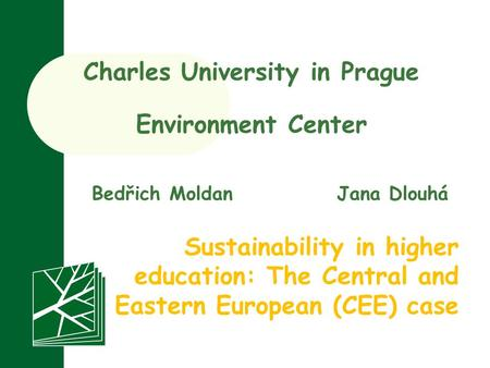 Charles University in Prague Environment Center Sustainability in higher education: The Central and Eastern European (CEE) case Bedřich MoldanJana Dlouhá.