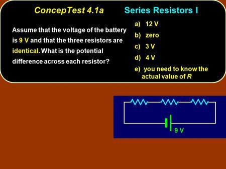 ConcepTest 4.1aSeries Resistors I 9 V Assume that the voltage of the battery is 9 V and that the three resistors are identical. What is the potential difference.