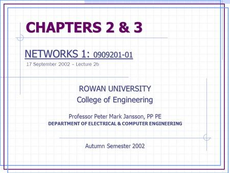 CHAPTERS 2 & 3 CHAPTERS 2 & 3 NETWORKS 1: 0909201-01 NETWORKS 1: 0909201-01 17 September 2002 – Lecture 2b ROWAN UNIVERSITY College of Engineering Professor.