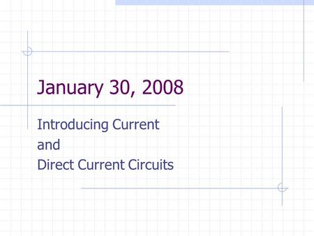 January 30, 2008 Introducing Current and Direct Current Circuits.