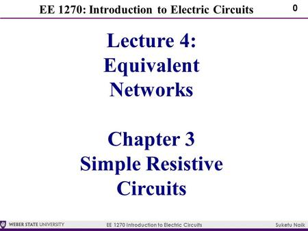 EE 1270 Introduction to Electric Circuits Suketu Naik 0 EE 1270: Introduction to Electric Circuits Lecture 4: Equivalent Networks Chapter 3 Simple Resistive.