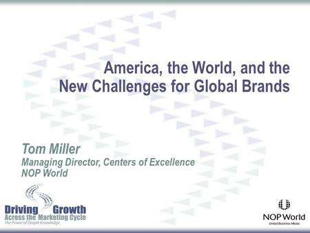 America, the World, and the New Challenges for Global Brands Tom Miller Managing Director, Centers of Excellence NOP World.