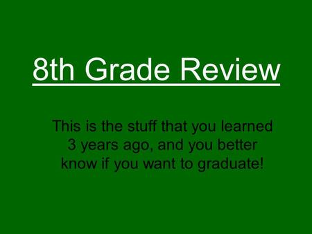 8th Grade Review This is the stuff that you learned 3 years ago, and you better know if you want to graduate!