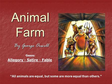 "Animal Farm By George Orwell ""All animals are equal, but some are more equal than others."" Allegory - Satire - Fable Genre:"
