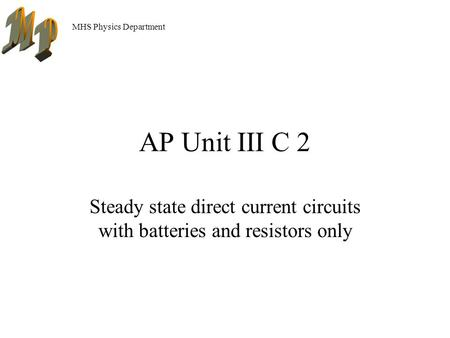 MHS Physics Department AP Unit III C 2 Steady state direct current circuits with batteries and resistors only.
