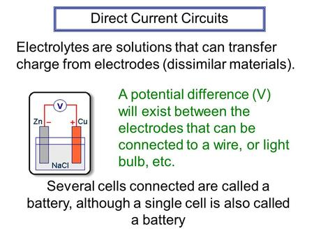 Direct Current Circuits Electrolytes are solutions that can transfer charge from electrodes (dissimilar materials). A potential difference (V) will exist.