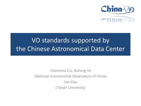 VO standards supported by the Chinese Astronomical Data Center Chenzhou Cui, Boliang He (National Astronomical Observatory of China) Jian Xiao (Tianjin.