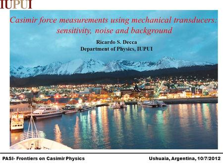PASI- Frontiers on Casimir Physics Ushuaia, Argentina, 10/7/2012 Casimir force measurements using mechanical transducers: sensitivity, noise and background.