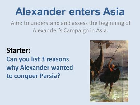 Alexander enters Asia Aim: to understand and assess the beginning of Alexander's Campaign in Asia. Starter: Can you list 3 reasons why Alexander wanted.