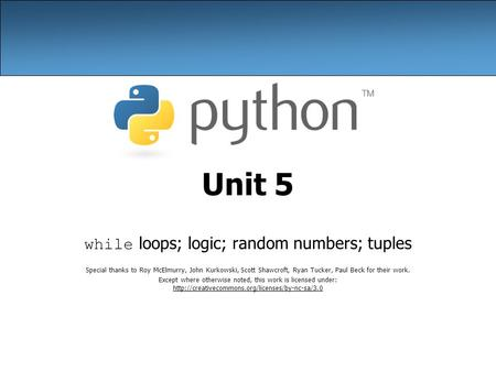 Unit 5 while loops; logic; random numbers; tuples Special thanks to Roy McElmurry, John Kurkowski, Scott Shawcroft, Ryan Tucker, Paul Beck for their work.