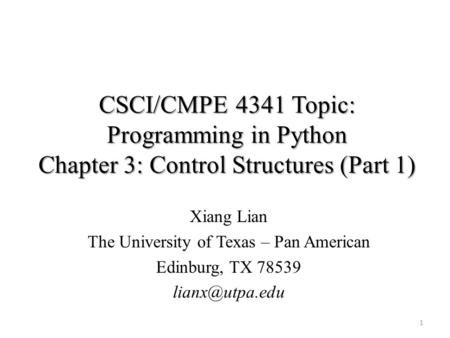 CSCI/CMPE 4341 Topic: Programming in Python Chapter 3: Control Structures (Part 1) Xiang Lian The University of Texas – Pan American Edinburg, TX 78539.