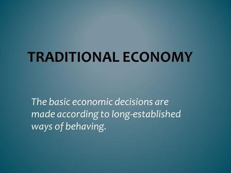 Traditional Economy The basic economic decisions are made according to long-established ways of behaving.