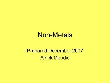 Non-Metals Prepared December 2007 Alrick Moodie. What are non-metals ? Non-metals are those substances which are not metals i.e. they do not ionize by.