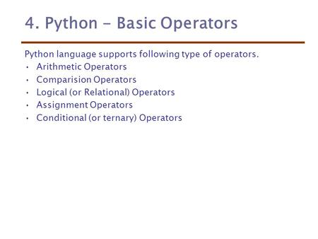 4. Python - Basic Operators Python language supports following type of operators. Arithmetic Operators Comparision Operators Logical (or Relational) Operators.