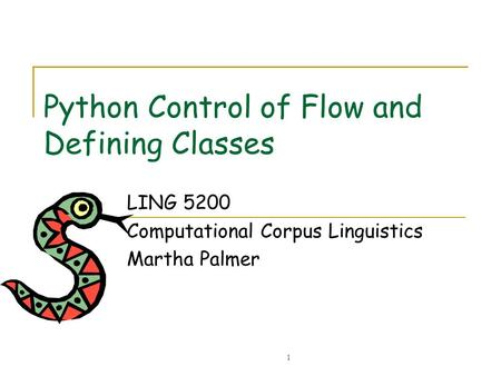 1 Python Control of Flow and Defining Classes LING 5200 Computational Corpus Linguistics Martha Palmer.