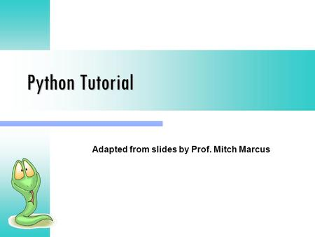 Python Tutorial Adapted from slides by Prof. Mitch Marcus.