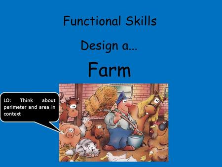Functional Skills Design a... Farm LO: Think about perimeter and area in context.