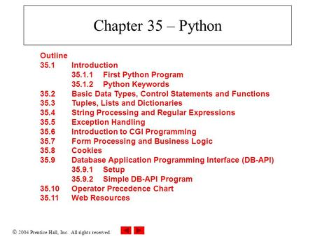  2004 Prentice Hall, Inc. All rights reserved. Chapter 35 – Python Outline 35.1 Introduction 35.1.1First Python Program 35.1.2Python Keywords 35.2 Basic.