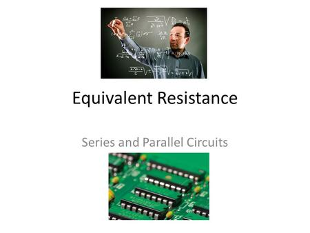 Equivalent Resistance Series and Parallel Circuits.
