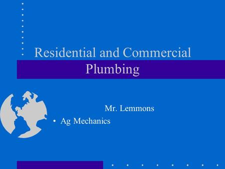 Residential and Commercial Plumbing Mr. Lemmons Ag Mechanics.