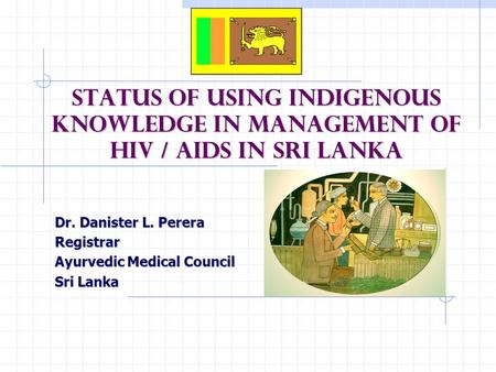 Status of Using Indigenous Knowledge in Management of HIV / AIDS in Sri Lanka Dr. Danister L. Perera Registrar Ayurvedic Medical Council Sri Lanka.