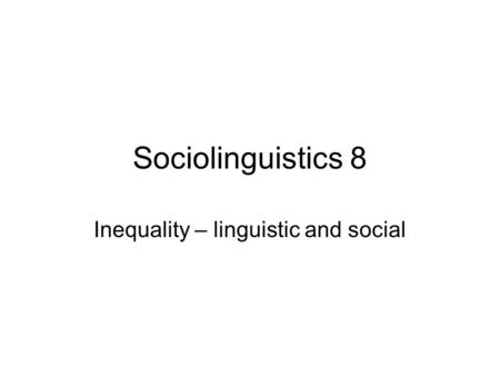 Sociolinguistics 8 Inequality – linguistic and social.