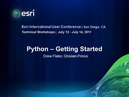 Esri International User Conference | San Diego, CA Technical Workshops | Python – Getting Started Drew Flater, Ghislain Prince July 12 - July 14, 2011.