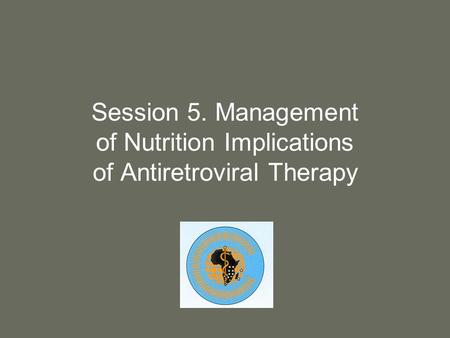 Session 5. Management of Nutrition Implications of Antiretroviral Therapy.