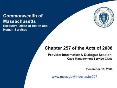 Commonwealth of Massachusetts Executive Office of Health and Human Services Chapter 257 of the Acts of 2008 Provider Information & Dialogue Session: Case.