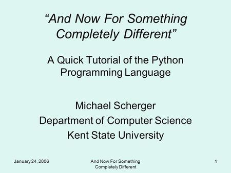 "January 24, 2006And Now For Something Completely Different 1 ""And Now For Something Completely Different"" A Quick Tutorial of the Python Programming Language."