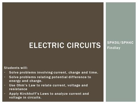 SPH3U/SPH4C Findlay ELECTRIC CIRCUITS Students will: Solve problems involving current, charge and time. Solve problems relating potential difference to.