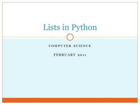 COMPUTER SCIENCE FEBRUARY 2011 Lists in Python. Introduction to Lists Lists (aka arrays): an ordered set of elements  A compound data type, like strings.