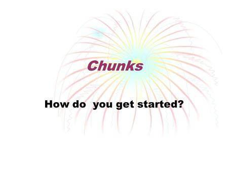 Chunks How do you get started?. Why use chunks? In writing, especially in analysis and research papers, there has to be a balance between facts and opinions.