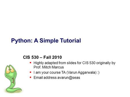 Python: A Simple Tutorial CIS 530 – Fall 2010  Highly adapted from slides for CIS 530 originally by Prof. Mitch Marcus  I am your course TA (Varun Aggarwala)