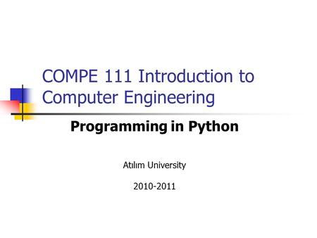 COMPE 111 Introduction to Computer Engineering Programming in Python Atılım University 2010-2011.