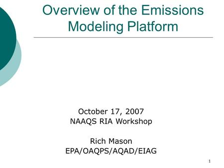1 Overview of the Emissions Modeling Platform October 17, 2007 NAAQS RIA Workshop Rich Mason EPA/OAQPS/AQAD/EIAG.