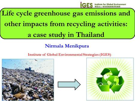 Nirmala Menikpura Institute of Global Environmental Strategies (IGES) Life cycle greenhouse gas emissions and other impacts from recycling activities: