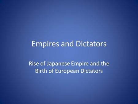 Empires and Dictators Rise of Japanese Empire and the Birth of European Dictators.