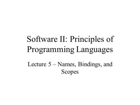 Software II: Principles of Programming Languages Lecture 5 – Names, Bindings, and Scopes.