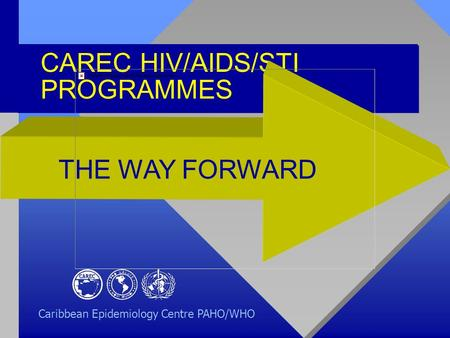 CAREC HIV/AIDS/STI PROGRAMMES THE WAY FORWARD Caribbean Epidemiology Centre PAHO/WHO.