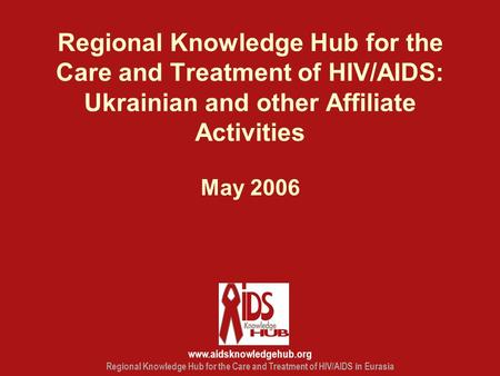 Www.aidsknowledgehub.org Regional Knowledge Hub for the Care and Treatment of HIV/AIDS in Eurasia Regional Knowledge Hub for the Care and Treatment of.