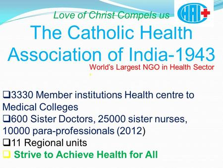 Love of Christ Compels us The Catholic Health Association of India-1943 World's Largest NGO in Health Sector '  3330 Member institutions Health centre.