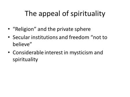 "The appeal of spirituality ""Religion"" and the private sphere Secular institutions and freedom ""not to believe"" Considerable interest in mysticism and spirituality."