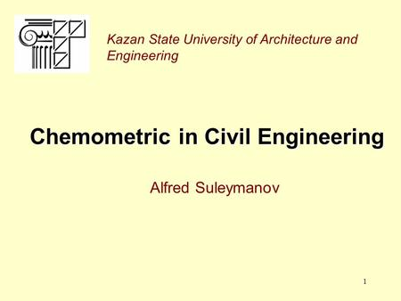1 Chemometric in Civil Engineering Alfred Suleymanov Kazan State University of Architecture and Engineering.