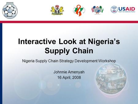 Interactive Look at Nigeria's Supply Chain Nigeria Supply Chain Strategy Development Workshop Johnnie Amenyah 16 April, 2008.
